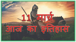 11 मार्च का इतिहास – 11 March Today Historical Events