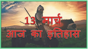 13 मार्च का इतिहास – 13 March Today Historical Events