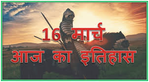 16 मार्च का इतिहास – 16 March Today Historical Events